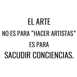 El arte no es para hacer artistas, es para sacudir conciencias
